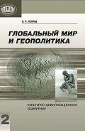 Илья Левяш - Глобальный мир и геополитика. Культурно-цивилизационное измерение. Книга 2