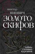 Виктор Янович -Золото скифов: тайны степных курганов