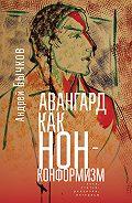 Андрей Бычков -Авангард как нонконформизм. Эссе, статьи, рецензии, интервью