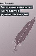 Анна Федорова -Секреты женского оргазма, или Как достичь удовольствия женщине