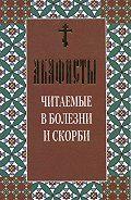 Сборник -Акафисты читаемые в болезни и скорби