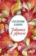 Сесилия Ахерн -Девушка в зеркале (сборник)