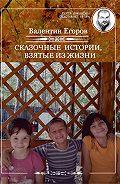 Валентин Егоров - Сказочные истории, взятые из жизни (сборник)