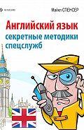 Майкл Спенсер - Английский язык. Секретные методики спецслужб