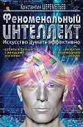 Константин Шереметьев -Феноменальный интеллект. Искусство думать эффективно