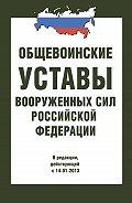 Сборник - Общевоинские уставы Вооруженных Сил РФ