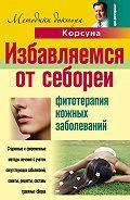 Дмитрий Алексеевич Корсун -Избавляемся от себореи. Фитотерапия кожных заболеваний