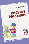Е. Ю. Кихтева - Рисуют малыши. Игровые занятия с детьми 1-3 лет