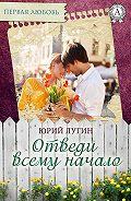 Юрий Лугин - Отведи всему начало