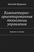 Евгений Шуремов -Компьютерно-ориентированные технологии управления. Коротко оглавном