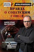 Игорь Прокопенко -Правда о Советском Союзе. Какую страну мы потеряли?