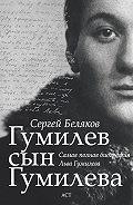 Сергей Беляков -Гумилев сын Гумилева
