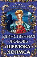 Татьяна Глинская -Единственная любовь Шерлока Холмса