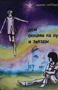 Ирина Глебова -Дом окнами на луг и звёзды