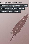 Роман Степаненко -Особенности расследования преступлений, связанных с посредничеством во взяточничестве
