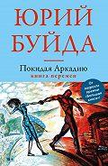 Юрий Буйда -Покидая Аркадию. Книга перемен