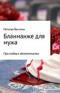Наталья Баклина -Бланманже для мужа