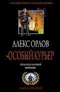 Алекс Орлов - Особый курьер