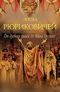 Петр Дейниченко -Эпоха Рюриковичей. От древних князей до Ивана Грозного