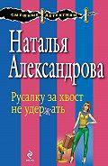 Наталья Александрова -Русалку за хвост не удержать