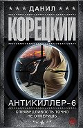 Данил Корецкий -Антикиллер-6. Справедливость точно не отмеришь
