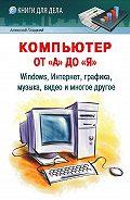 Алексей Гладкий - Компьютер от «А» до «Я»: Windows, Интернет, графика, музыка, видео и многое другое