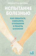 Летти Коттин Погребин -Испытание болезнью: как общаться, сохранить отношения и помочь близкому