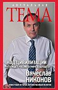 В. А. Никонов - Код цивилизации. Что ждет Россию в мире будущего?