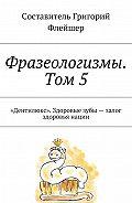 Григорий Флейшер -Фразеологизмы. Том 5. «Дентилюкс». Здоровые зубы– залог здоровья нации