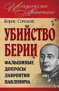 Борис Соколов -Убийство Берии, или Фальшивые допросы Лаврентия Павловича