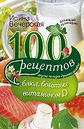 Ирина Вечерская -100 рецептов блюд, богатыми витамином D. Вкусно, полезно, душевно, целебно