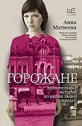 Анна Матвеева - Горожане. Удивительные истории из жизни людей города Е.