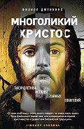 Филипп Дженкинс - Многоликий Христос. Тысячелетняя история тайных евангелий