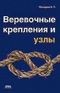Андрей Кашкаров - Веревочные крепления и узлы
