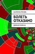 Екатерина Гракова -Болеть отказано