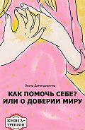 Лиана Димитрошкина -Как помочь себе? Или о доверии миру. Книга-тренинг