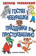 Эдуард Успенский - В гостях у Чебурашки. Праздники в Простоквашино (сборник)