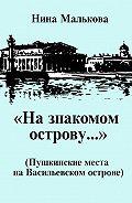 Нина Малькова - «На знакомом острову…» Пушкинские места на Васильевском острове