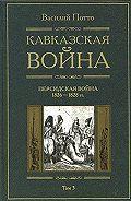 Василий Потто -Кавказская война. Том 3. Персидская война 1826-1828 гг.