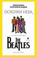 Юлий Буркин - Осколки неба, или Подлинная история The Beatles