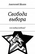 Анатолий Шалев -Свобода выбора. Или выбор свободы?