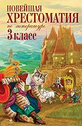 Коллектив Авторов -Новейшая хрестоматия по литературе: 3 класс