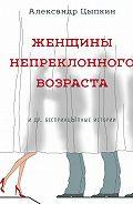 Александр Цыпкин -Женщины непреклонного возраста идр.беспринцЫпные рассказы