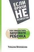 Татьяна Шипошина -Как вырастить здорового ребенка