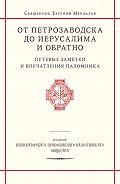 священник Евгений Мерцалов -От Петрозаводска до Иерусалима и обратно. Путевые заметки и впечатления паломника