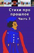 Екатерина Зуева -Стихи про прошлое. Часть 3