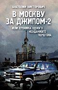 Анатолий Викторович -В Москву за джипом-2 или хроника одного неудачного перегона