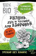 Геннадий Распопов -Зелень для здоровья. Лук и чеснок на эко грядках