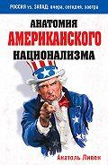 Анатоль Ливен - Анатомия американского национализма