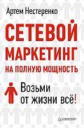 Артем Нестеренко -Сетевой маркетинг на полную мощность. Возьми от жизни все!